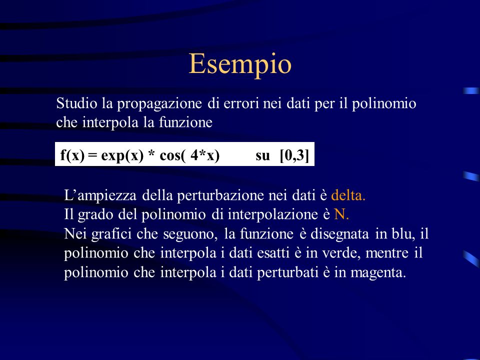Esempio Studio la propagazione di errori nei dati per il polinomio che interpola la funzione. f(x) = exp(x) * cos( 4*x) su [0,3]